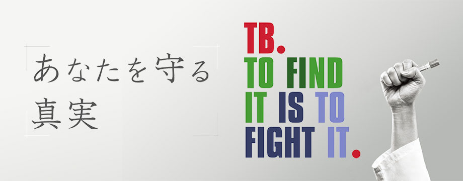 あなたを守る真実 TB. TO FIND IT IS TO FIGHT IT.